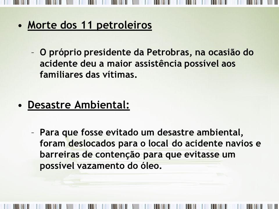 Morte dos 11 petroleiros –O próprio presidente da Petrobras, na ocasião do acidente deu a maior assistência possível aos familiares das vítimas. Desas