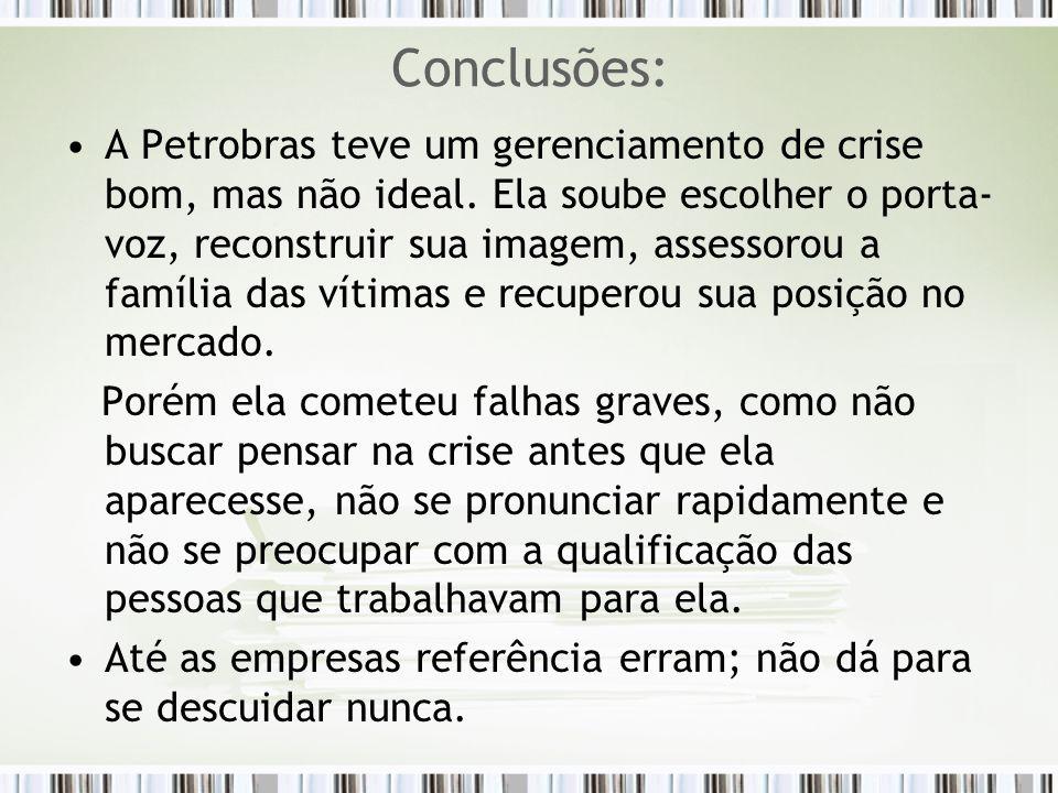 Conclusões: A Petrobras teve um gerenciamento de crise bom, mas não ideal. Ela soube escolher o porta- voz, reconstruir sua imagem, assessorou a famíl