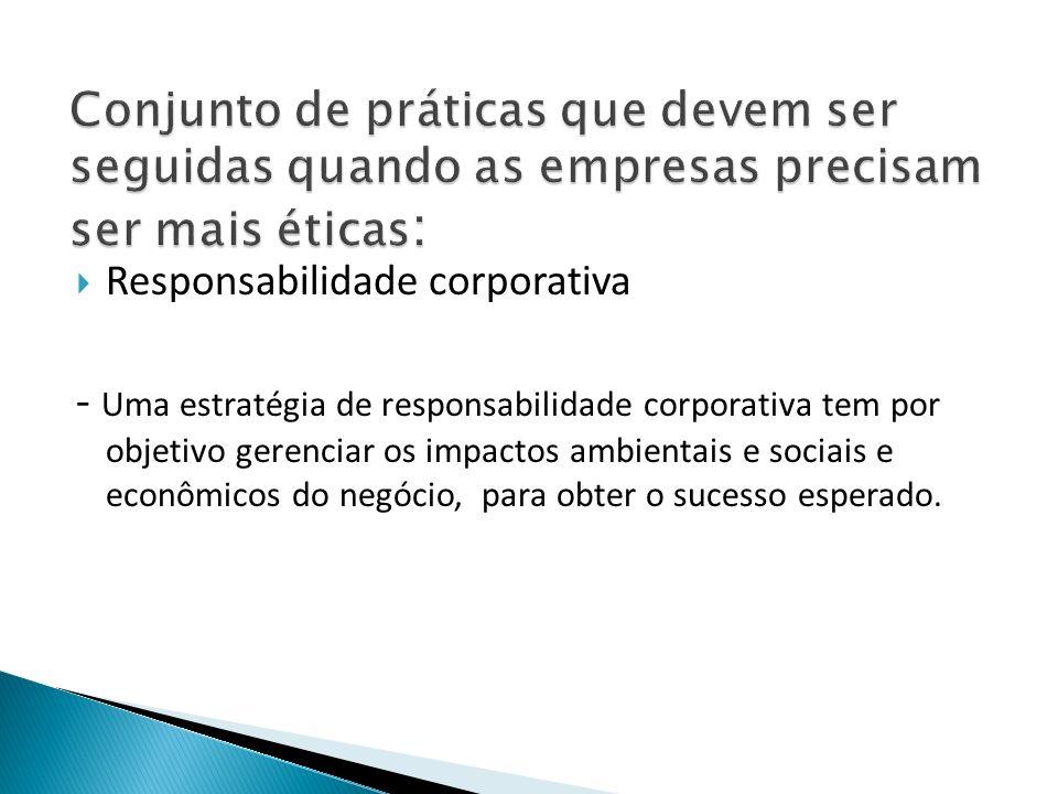 Responsabilidade corporativa - Uma estratégia de responsabilidade corporativa tem por objetivo gerenciar os impactos ambientais e sociais e econômicos do negócio, para obter o sucesso esperado.
