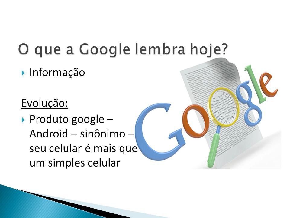 Informação Evolução: Produto google – Android – sinônimo – seu celular é mais que um simples celular