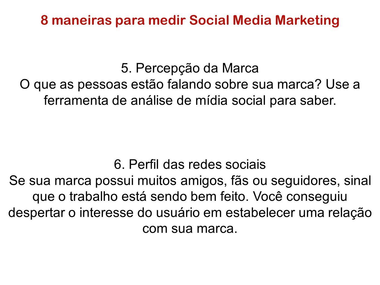 8 maneiras para medir Social Media Marketing 5. Percepção da Marca O que as pessoas estão falando sobre sua marca? Use a ferramenta de análise de mídi