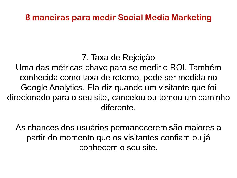 8 maneiras para medir Social Media Marketing 7. Taxa de Rejeição Uma das métricas chave para se medir o ROI. Também conhecida como taxa de retorno, po
