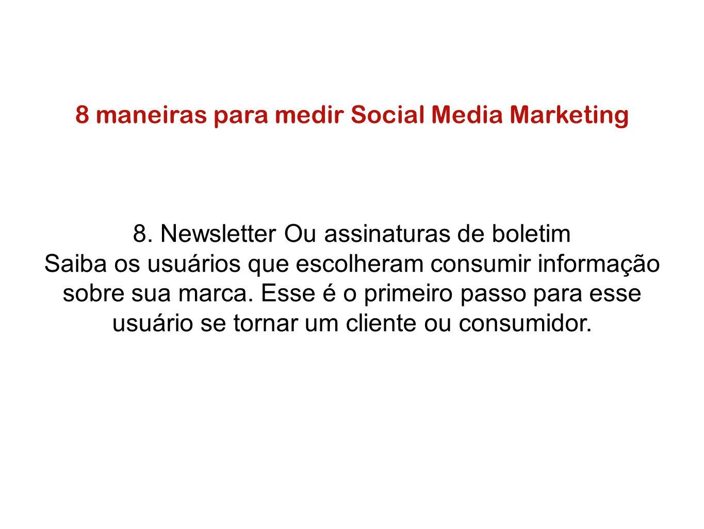 8 maneiras para medir Social Media Marketing 8. Newsletter Ou assinaturas de boletim Saiba os usuários que escolheram consumir informação sobre sua ma