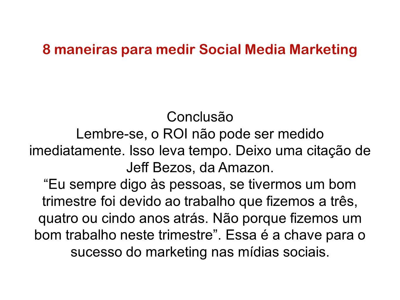 8 maneiras para medir Social Media Marketing Conclusão Lembre-se, o ROI não pode ser medido imediatamente. Isso leva tempo. Deixo uma citação de Jeff