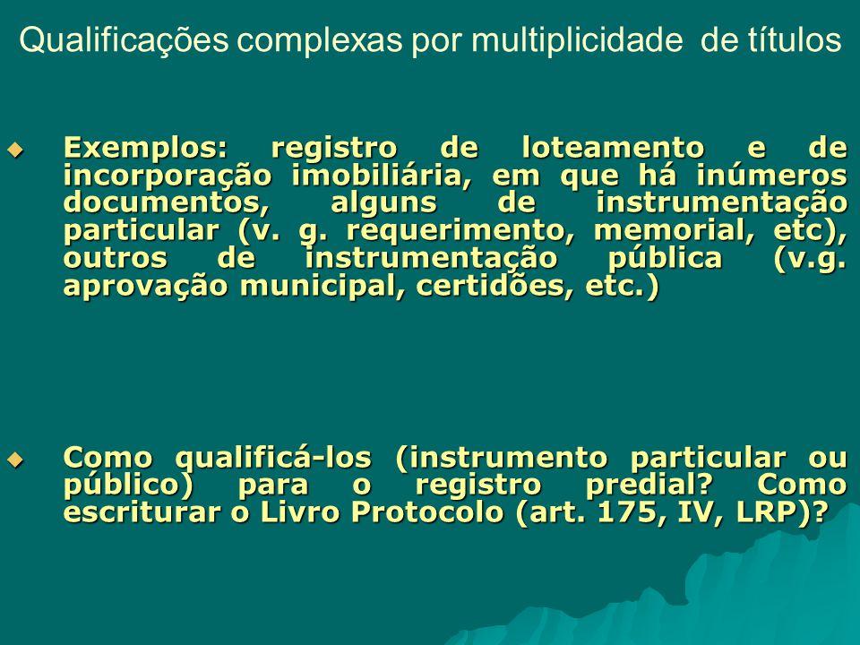 Qualificações complexas por multiplicidade de títulos Exemplos: registro de loteamento e de incorporação imobiliária, em que há inúmeros documentos, alguns de instrumentação particular (v.