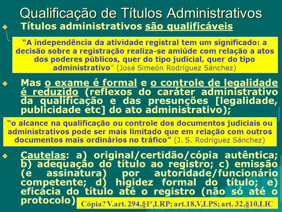 Qualificação de Títulos Administrativos Títulos administrativos são qualificáveis Mas o exame é formal e o controle de legalidade é reduzido (reflexos do caráter administrativo da qualificação e das presunções [legalidade, publicidade etc] do ato administrativo); Cautelas: a) original/certidão/cópia autêntica; b) adequação do título ao registro; c) emissão (e assinatura) por autoridade/funcionário competente; d) higidez formal do título; e) eficácia do título até o registro (não só até o protocolo) A independência da atividade registral tem um significado: a decisão sobre a registração realiza-se amiúde com relação a atos dos poderes públicos, quer do tipo judicial, quer do tipo administrativo (José Simeón Rodríguez Sánchez) o alcance na qualificação ou controle dos documentos judiciais ou administrativos pode ser mais limitado que em relação com outros documentos mais ordinários no tráfico (J.