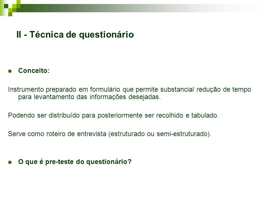 II - Técnica de questionário Conceito: Instrumento preparado em formulário que permite substancial redução de tempo para levantamento das informações