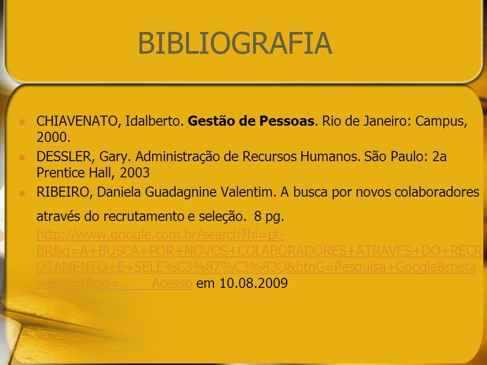 BIBLIOGRAFIA CHIAVENATO, Idalberto. Gestão de Pessoas. Rio de Janeiro: Campus, 2000. DESSLER, Gary. Administração de Recursos Humanos. São Paulo: 2a P