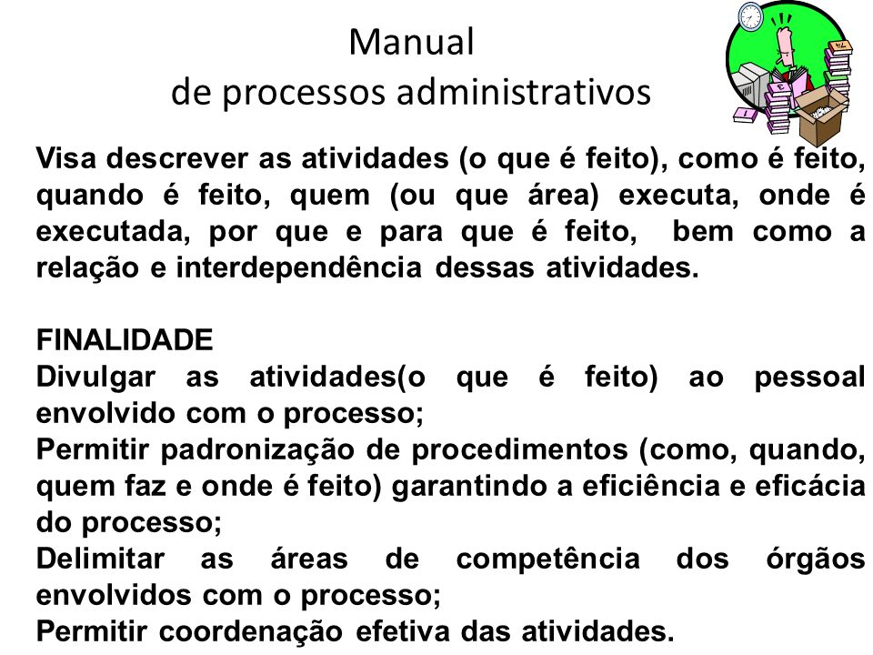 Manual de processos administrativos Visa descrever as atividades (o que é feito), como é feito, quando é feito, quem (ou que área) executa, onde é exe