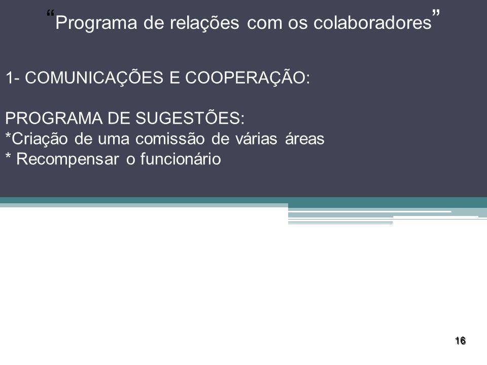 16 Programa de relações com os colaboradores 1- COMUNICAÇÕES E COOPERAÇÃO: PROGRAMA DE SUGESTÕES: *Criação de uma comissão de várias áreas * Recompens