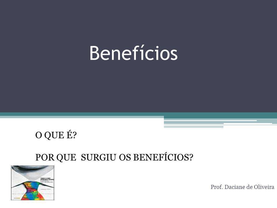 Benefícios Prof. Daciane de Oliveira O QUE É? POR QUE SURGIU OS BENEFÍCIOS?
