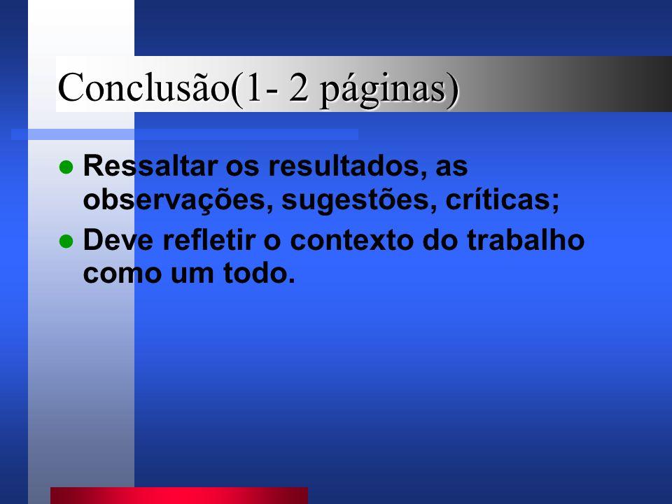 Conclusão(1- 2 páginas) Ressaltar os resultados, as observações, sugestões, críticas; Deve refletir o contexto do trabalho como um todo.