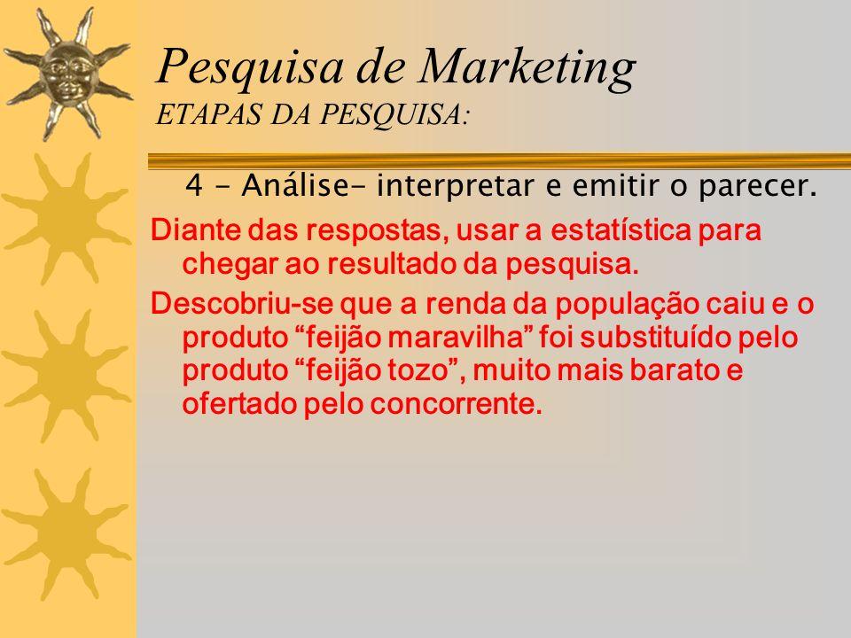 Pesquisa de Marketing ETAPAS DA PESQUISA: 4 - Análise- interpretar e emitir o parecer. Diante das respostas, usar a estatística para chegar ao resulta