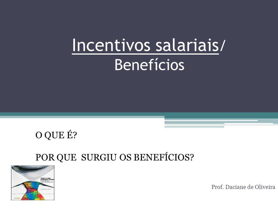 Incentivos salariais / Benefícios Prof. Daciane de Oliveira O QUE É? POR QUE SURGIU OS BENEFÍCIOS?