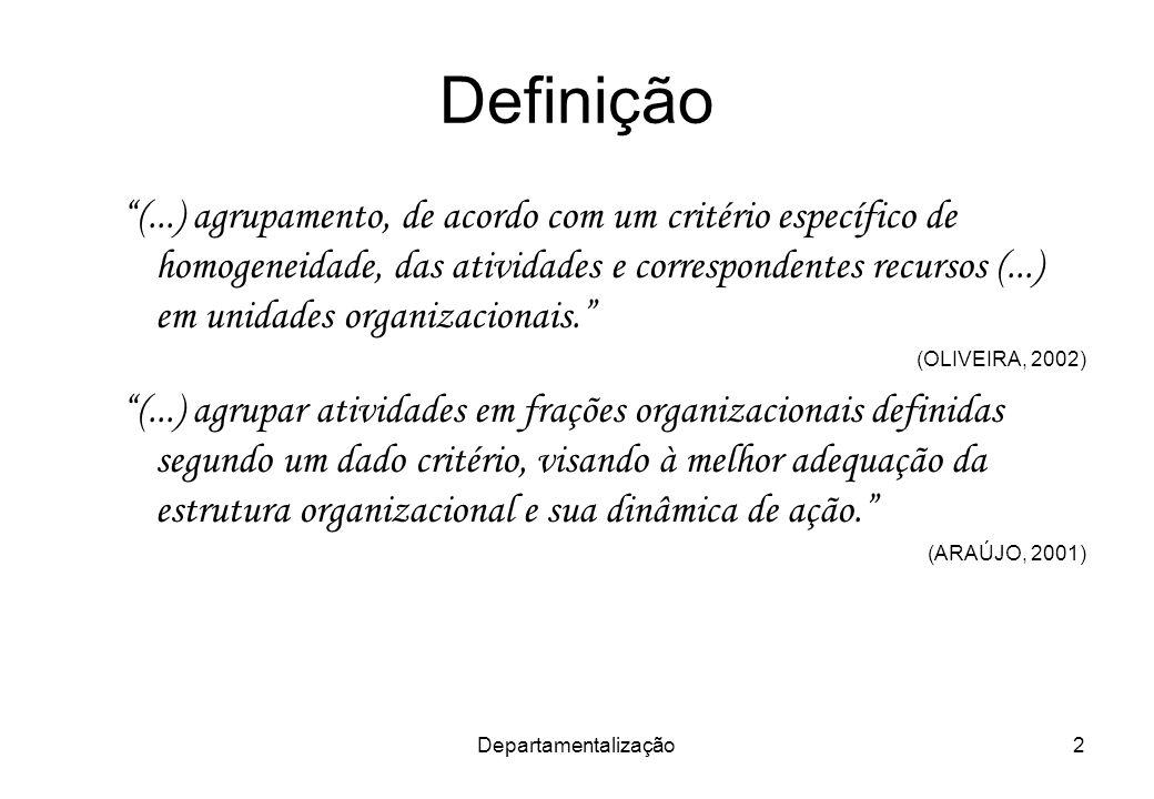 Departamentalização2 Definição (...) agrupamento, de acordo com um critério específico de homogeneidade, das atividades e correspondentes recursos (..