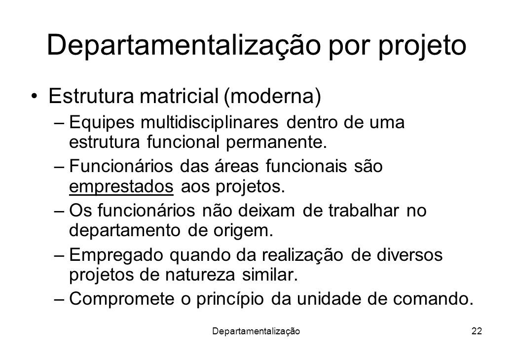 Departamentalização22 Departamentalização por projeto Estrutura matricial (moderna) –Equipes multidisciplinares dentro de uma estrutura funcional perm