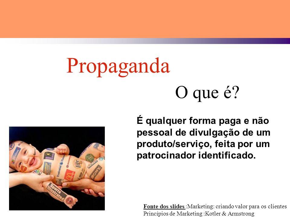 Fonte dos slides :Marketing: criando valor para os clientes Princípios de Marketing :Kotler & Armstrong Propaganda O que é? É qualquer forma paga e nã