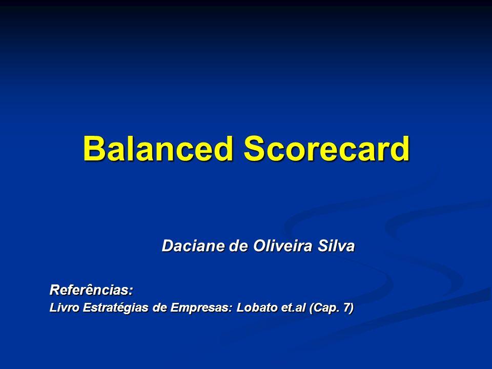 Balanced Scorecard Daciane de Oliveira Silva Daciane de Oliveira SilvaReferências: Livro Estratégias de Empresas: Lobato et.al (Cap. 7)