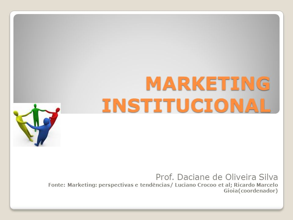 MARKETING INSTITUCIONAL Prof. Daciane de Oliveira Silva Fonte: Marketing: perspectivas e tendências/ Luciano Crocoo et al; Ricardo Marcelo Gioia(coord