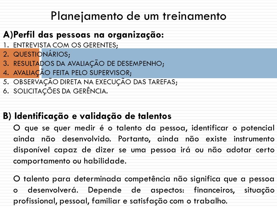 Planejamento de um treinamento A)Perfil das pessoas na organização: 1.ENTREVISTA COM OS GERENTES; 2.QUESTIONÁRIOS; 3.RESULTADOS DA AVALIAÇÃO DE DESEMPENHO; 4.AVALIAÇÃO FEITA PELO SUPERVISOR; 5.OBSERVAÇÃO DIRETA NA EXECUÇÃO DAS TAREFAS; 6.SOLICITAÇÕES DA GERÊNCIA.