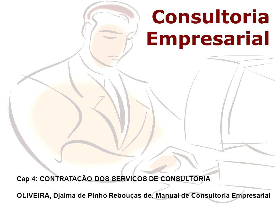 Consultoria Consultoria Empresarial Cap 4: CONTRATAÇÃO DOS SERVIÇOS DE CONSULTORIA OLIVEIRA, Djalma de Pinho Rebouças de. Manual de Consultoria Empres