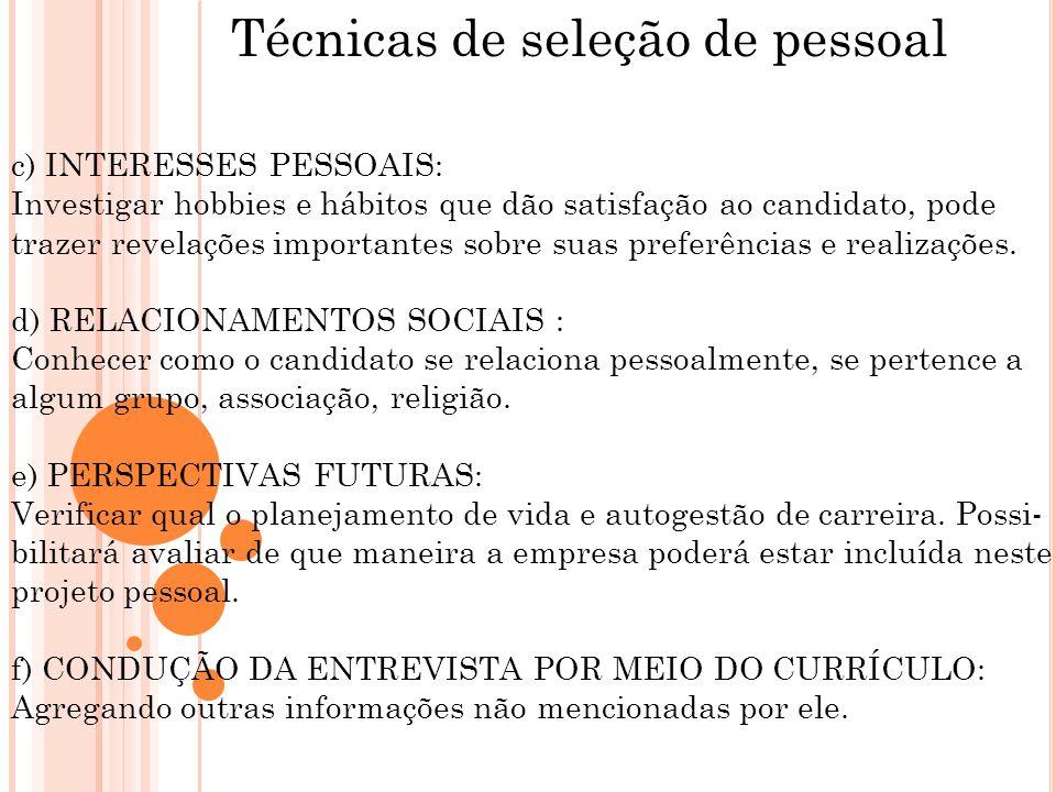 Técnicas de seleção de pessoal c) INTERESSES PESSOAIS: Investigar hobbies e hábitos que dão satisfação ao candidato, pode trazer revelações importante