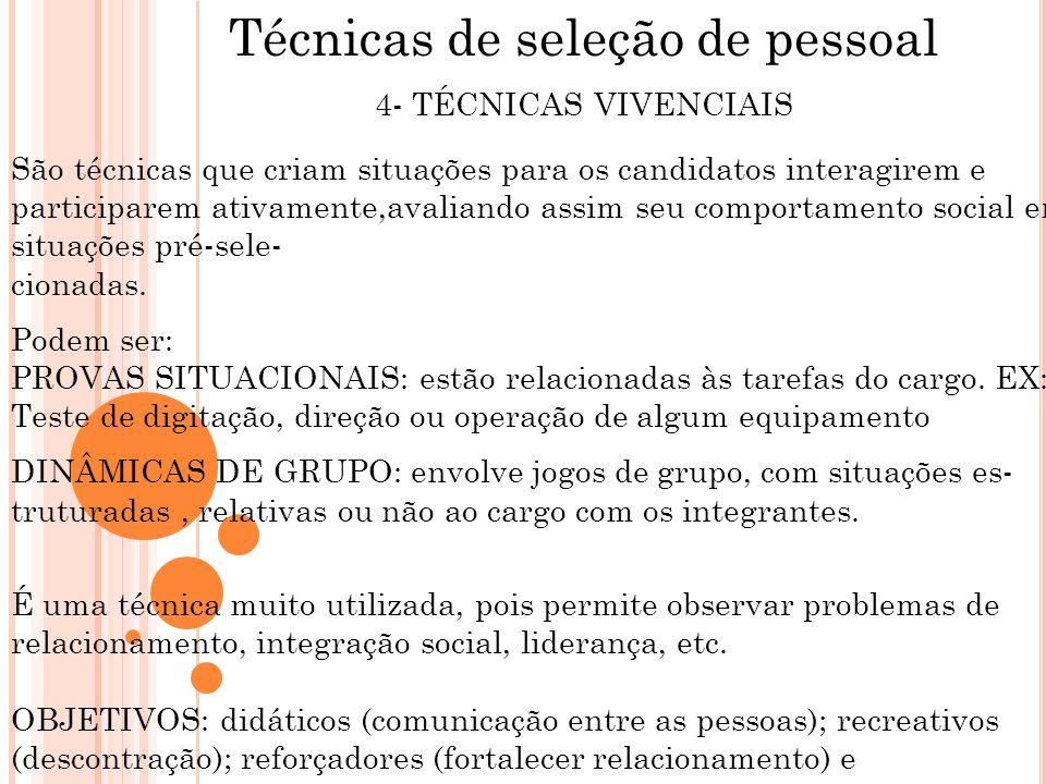 Técnicas de seleção de pessoal 4- TÉCNICAS VIVENCIAIS São técnicas que criam situações para os candidatos interagirem e participarem ativamente,avalia