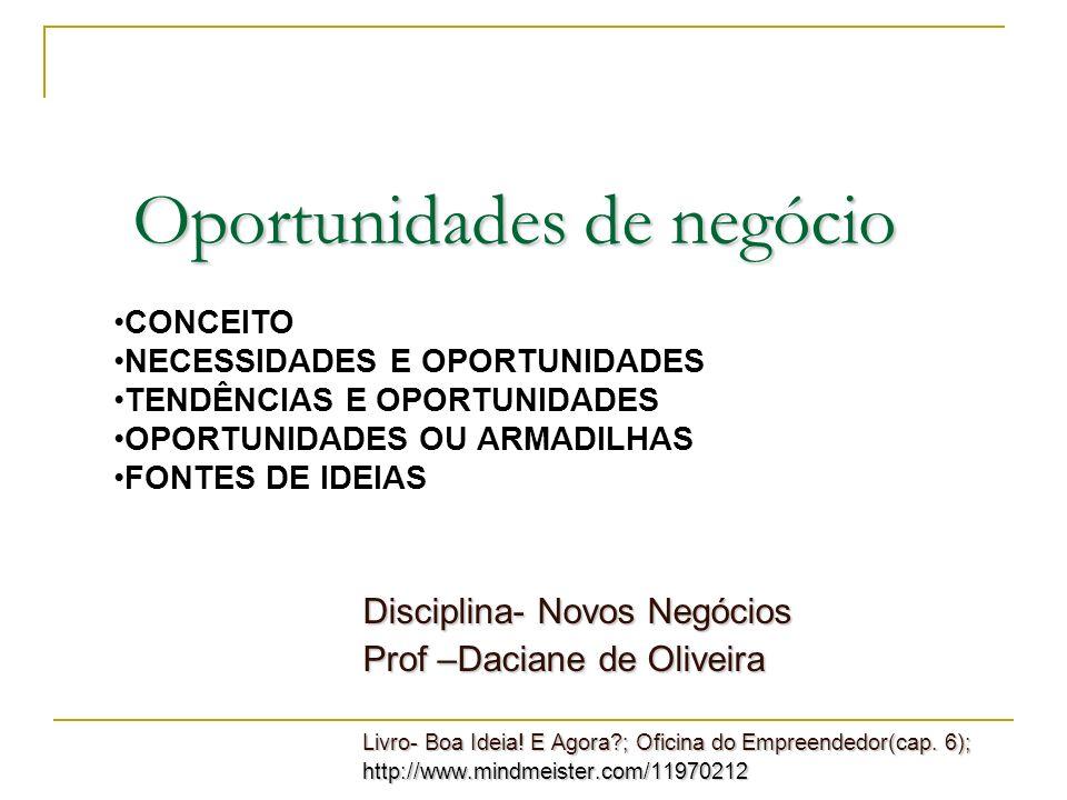 Oportunidades de negócio Disciplina- Novos Negócios Prof –Daciane de Oliveira Livro- Boa Ideia! E Agora?; Oficina do Empreendedor(cap. 6); http://www.