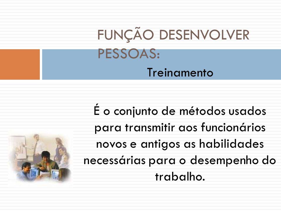FUNÇÃO DESENVOLVER PESSOAS: Treinamento É o conjunto de métodos usados para transmitir aos funcionários novos e antigos as habilidades necessárias par