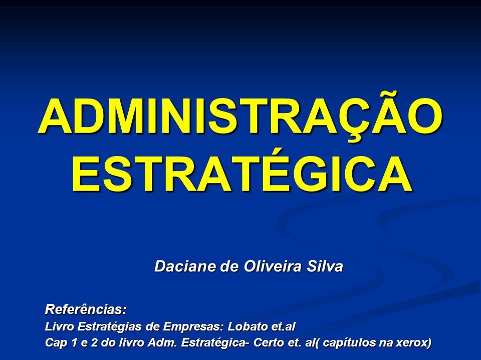 ADMINISTRAÇÃO ESTRATÉGICA Daciane de Oliveira Silva Daciane de Oliveira SilvaReferências: Livro Estratégias de Empresas: Lobato et.al Cap 1 e 2 do liv
