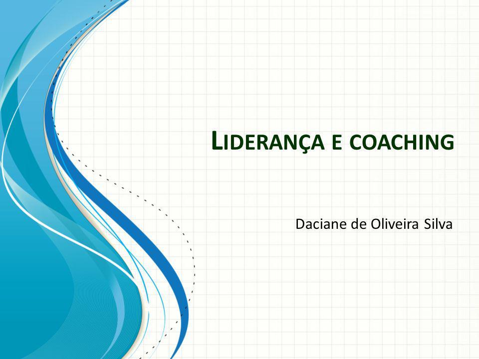 L IDERANÇA E COACHING Daciane de Oliveira Silva