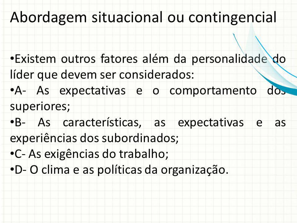 Abordagem situacional ou contingencial Existem outros fatores além da personalidade do líder que devem ser considerados: A- As expectativas e o compor