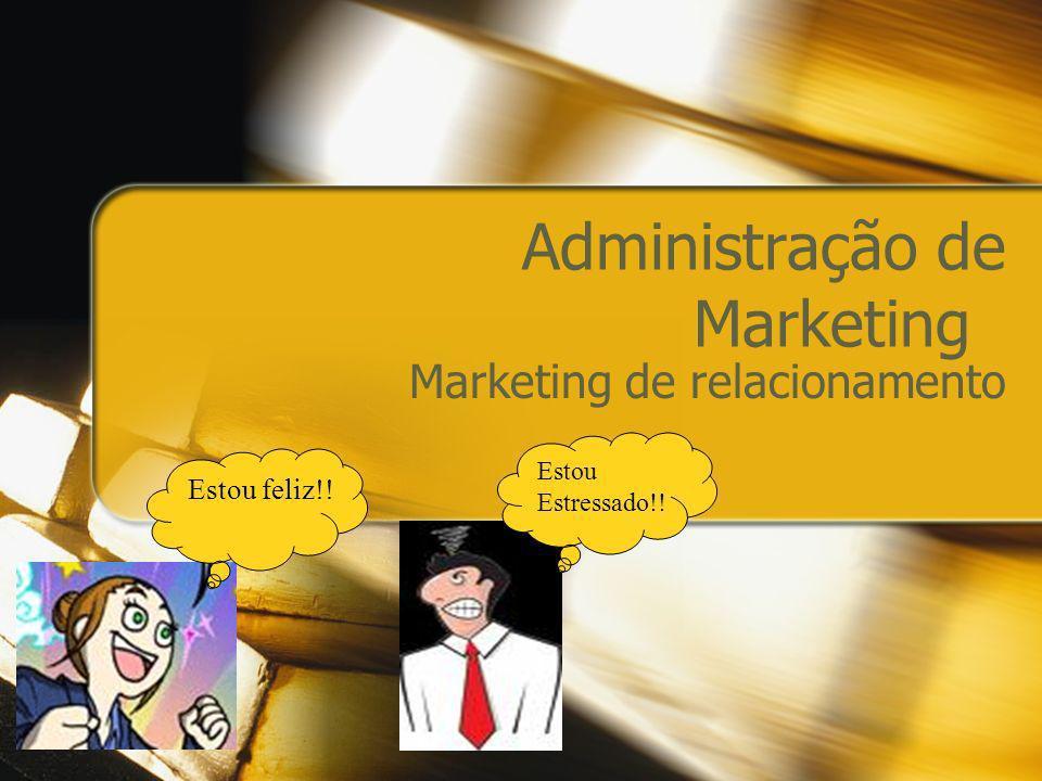 Administração de Marketing Marketing de relacionamento Estou feliz!! Estou Estressado!!