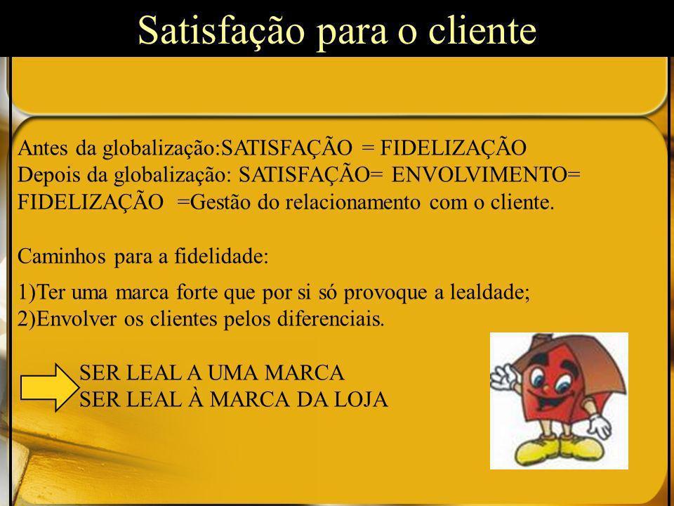 Antes da globalização:SATISFAÇÃO = FIDELIZAÇÃO Depois da globalização: SATISFAÇÃO= ENVOLVIMENTO= FIDELIZAÇÃO =Gestão do relacionamento com o cliente.
