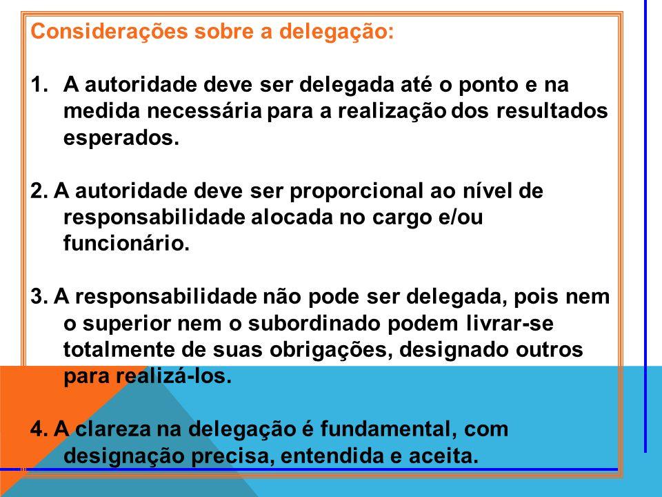 Considerações sobre a delegação: 1.A autoridade deve ser delegada até o ponto e na medida necessária para a realização dos resultados esperados. 2. A