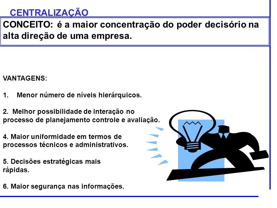 CENTRALIZAÇÃO CONCEITO: é a maior concentração do poder decisório na alta direção de uma empresa. VANTAGENS: 1.Menor número de níveis hierárquicos. 2.