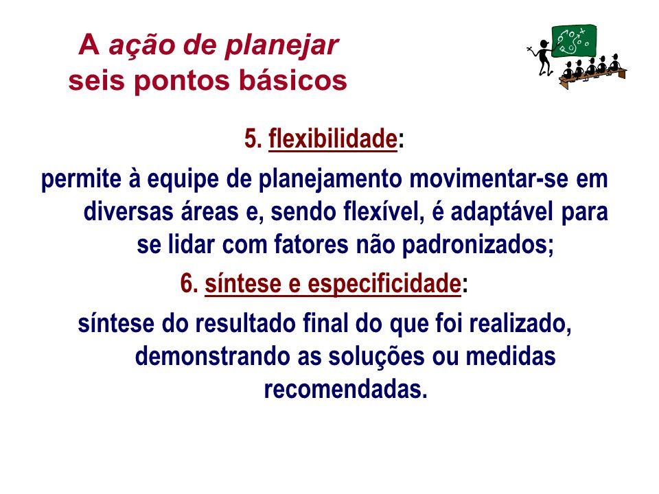 A ação de planejar seis pontos básicos 5. flexibilidade: permite à equipe de planejamento movimentar-se em diversas áreas e, sendo flexível, é adaptáv