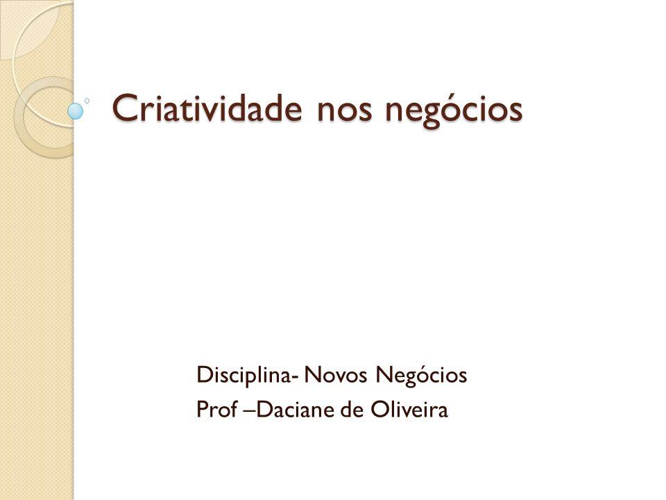 Criatividade nos negócios Disciplina- Novos Negócios Prof –Daciane de Oliveira