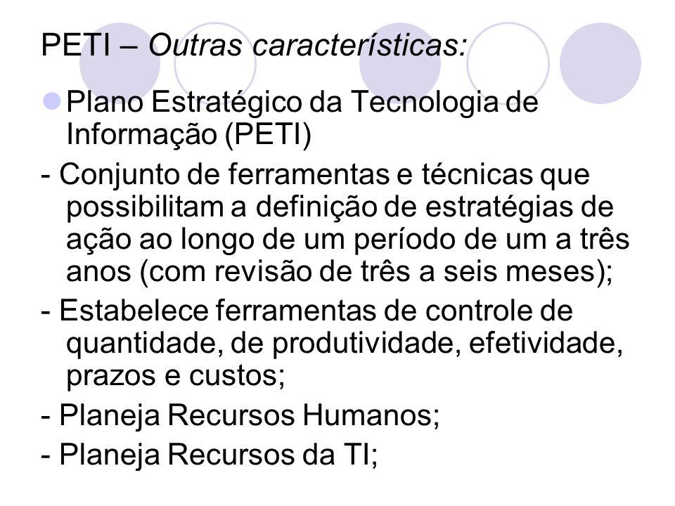 PETI – Outras características: Plano Estratégico da Tecnologia de Informação (PETI) - Conjunto de ferramentas e técnicas que possibilitam a definição