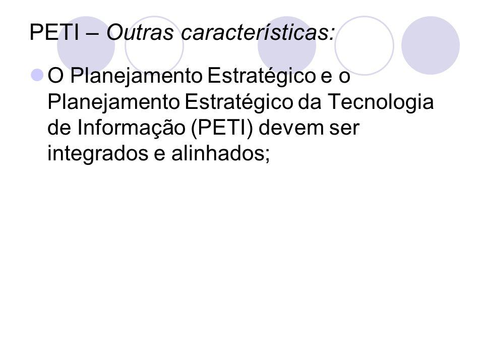 PETI – Outras características: O Planejamento Estratégico e o Planejamento Estratégico da Tecnologia de Informação (PETI) devem ser integrados e alinh