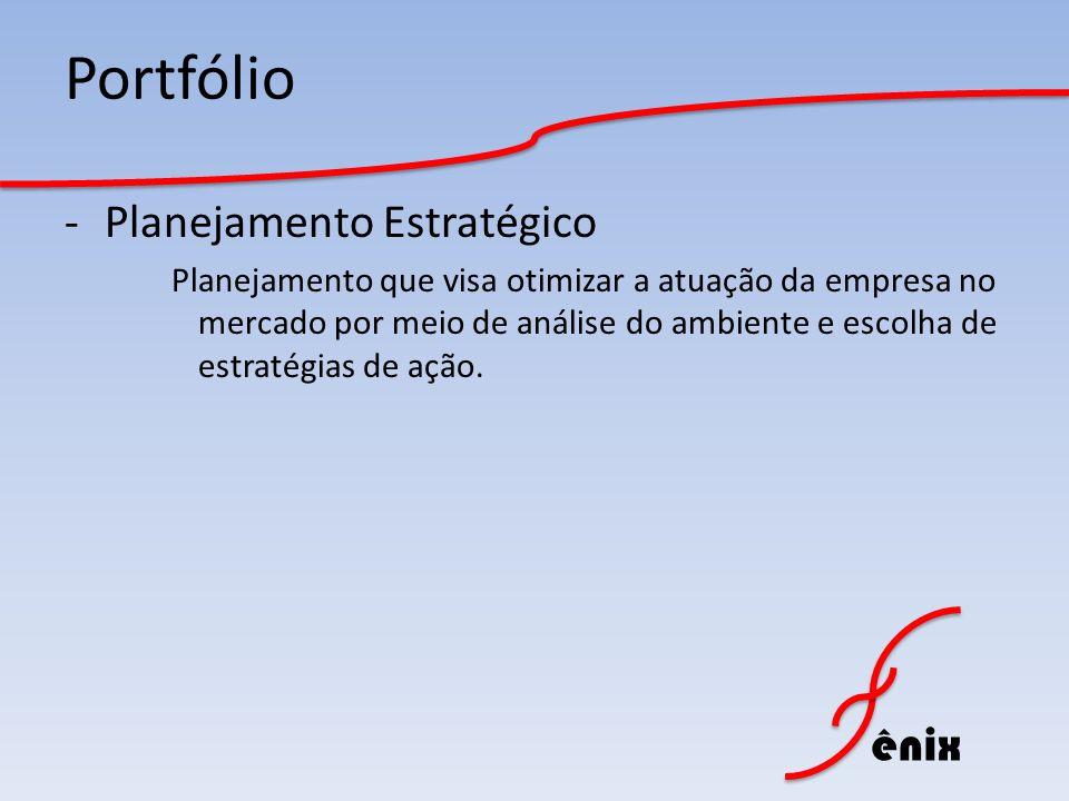 ênix Portfólio -Planejamento Estratégico Planejamento que visa otimizar a atuação da empresa no mercado por meio de análise do ambiente e escolha de e