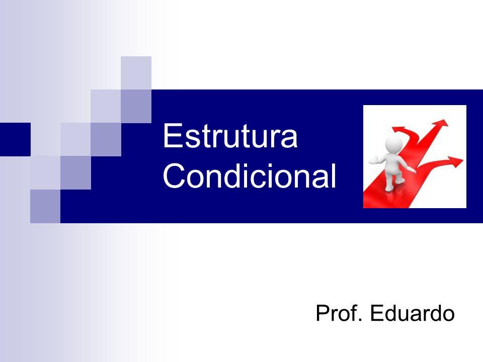 Estrutura Condicional Prof. Eduardo