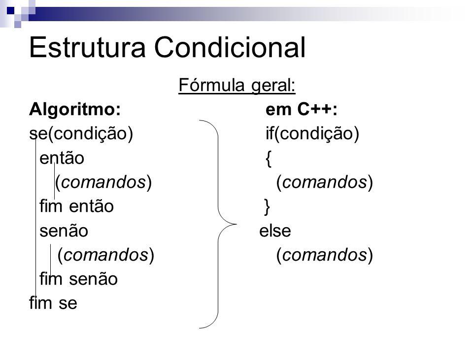 Estrutura Condicional Fórmula geral: Algoritmo:em C++: se(condição)if(condição) então{ (comandos) (comandos) fim então } senão else (comandos) (comand
