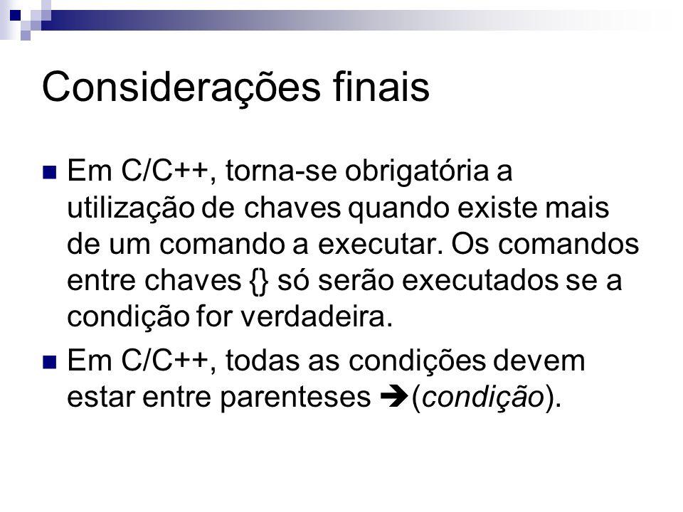 Considerações finais Em C/C++, torna-se obrigatória a utilização de chaves quando existe mais de um comando a executar. Os comandos entre chaves {} só