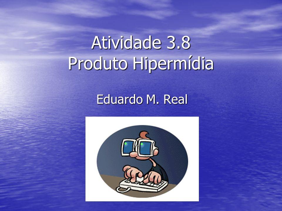 Atividade 3.8 Produto Hipermídia Eduardo M. Real
