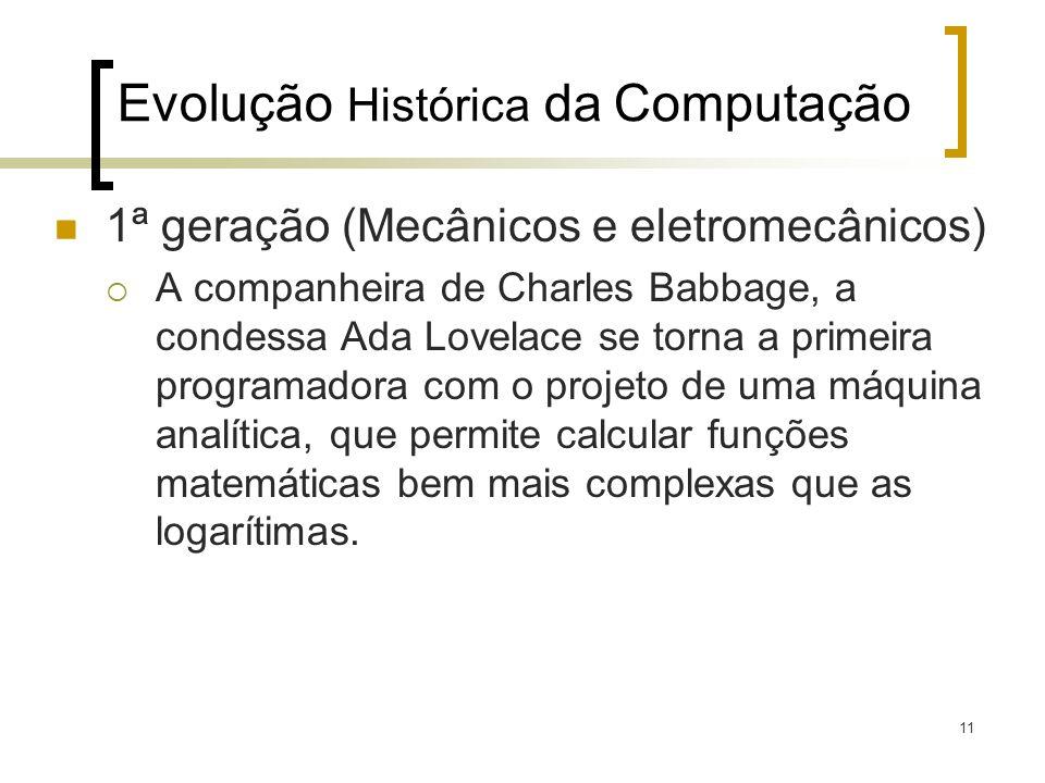 11 Evolução Histórica da Computação 1ª geração (Mecânicos e eletromecânicos) A companheira de Charles Babbage, a condessa Ada Lovelace se torna a primeira programadora com o projeto de uma máquina analítica, que permite calcular funções matemáticas bem mais complexas que as logarítimas.
