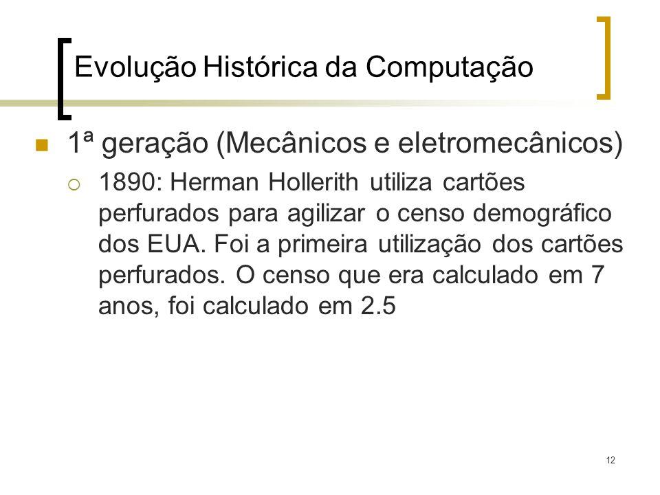 12 Evolução Histórica da Computação 1ª geração (Mecânicos e eletromecânicos) 1890: Herman Hollerith utiliza cartões perfurados para agilizar o censo d
