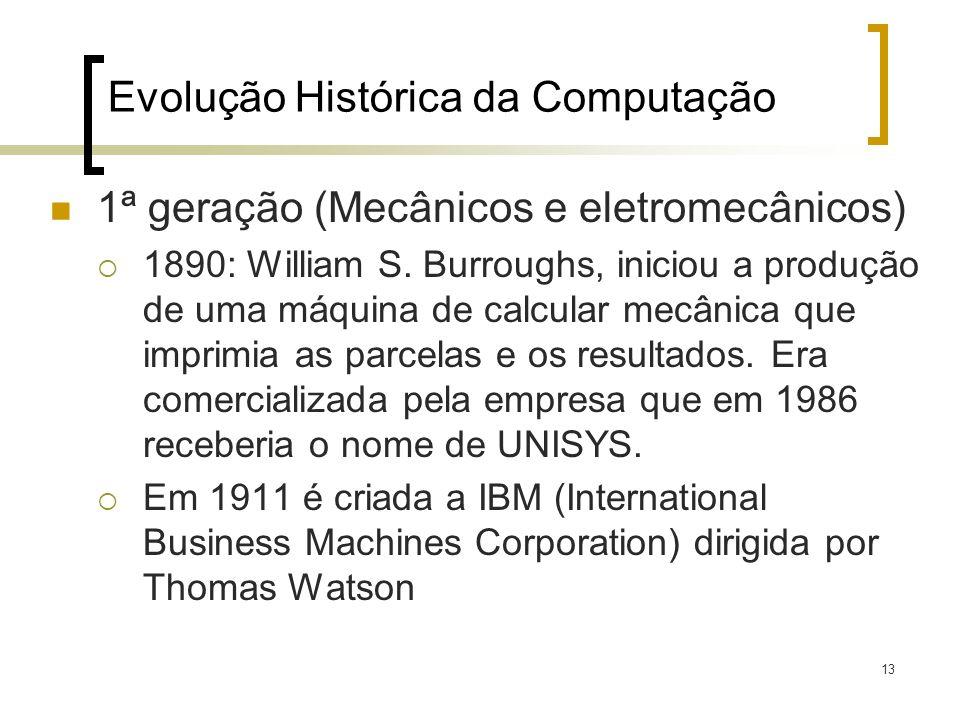 13 Evolução Histórica da Computação 1ª geração (Mecânicos e eletromecânicos) 1890: William S. Burroughs, iniciou a produção de uma máquina de calcular