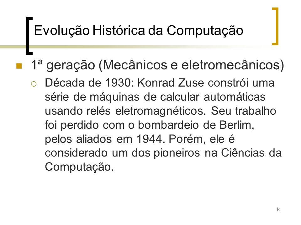 14 Evolução Histórica da Computação 1ª geração (Mecânicos e eletromecânicos) Década de 1930: Konrad Zuse constrói uma série de máquinas de calcular automáticas usando relés eletromagnéticos.