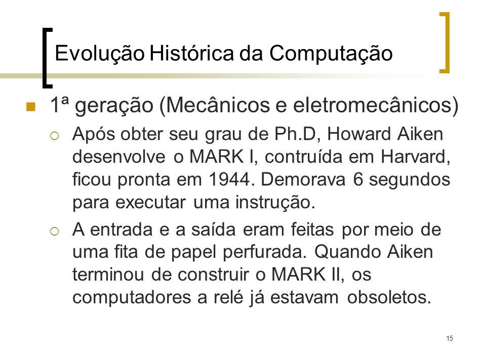 15 Evolução Histórica da Computação 1ª geração (Mecânicos e eletromecânicos) Após obter seu grau de Ph.D, Howard Aiken desenvolve o MARK I, contruída
